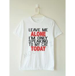 Leave Alone I'm Speaking Cat Today Shirt Text Tee Women Shirt Men Shirt