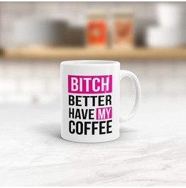 Bitch Better Have My Coffee Mug