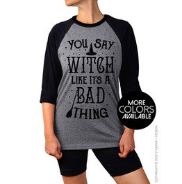 Halloween Shirt, You Say Witch Like It's A Bad Thing, Raglan 3/4 Sleeve Tee