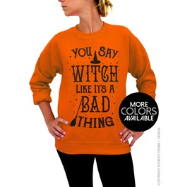 Halloween Sweater, You Say Witch Like It's A Bad Thing, Crew Sweatshirt