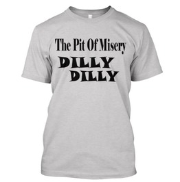 The Pit Of Misery Dilly Dilly T Shirt