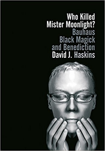 Book cover for David J Haskins Autobiography Who Killed Mr. Moonlight? Bauhaus, Black Magick and Benediction